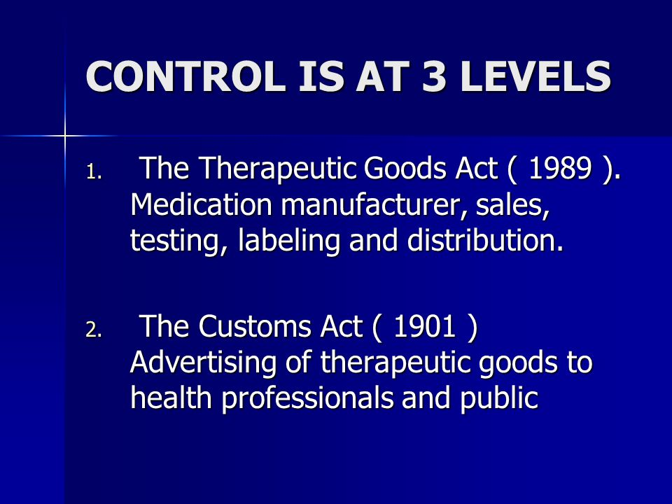 CONTROL IS AT 3 LEVELS The Therapeutic Goods Act ( 1989 ). Medication manufacturer, sales, testing, labeling and distribution.