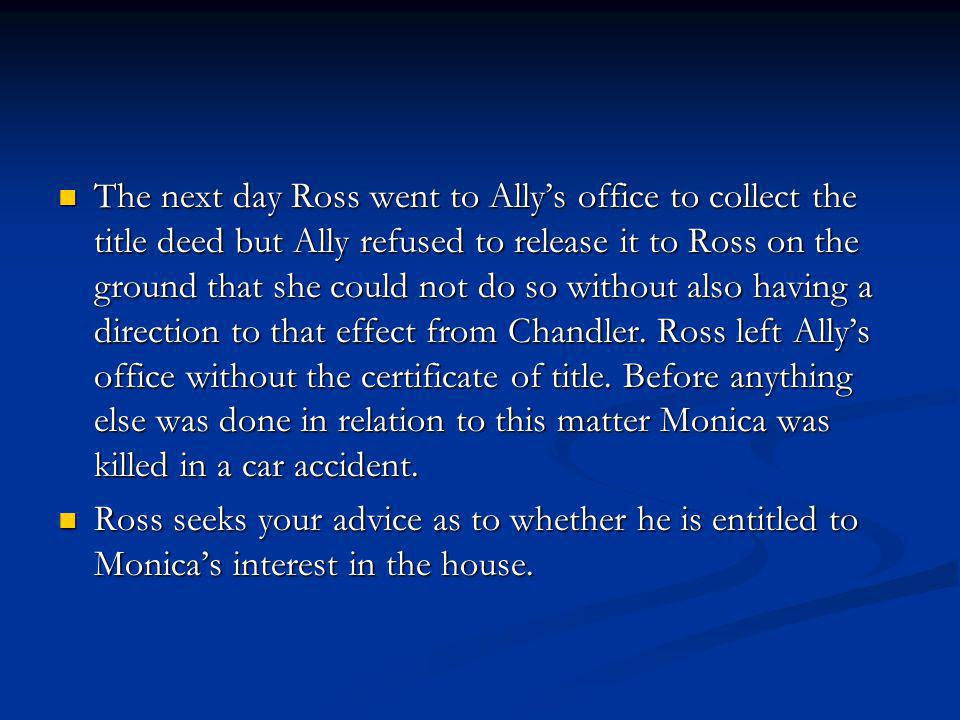 The next day Ross went to Ally's office to collect the title deed but Ally refused to release it to Ross on the ground that she could not do so without also having a direction to that effect from Chandler. Ross left Ally's office without the certificate of title. Before anything else was done in relation to this matter Monica was killed in a car accident.
