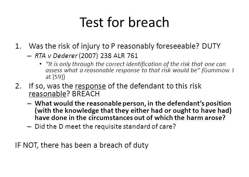 Test for breach Was the risk of injury to P reasonably foreseeable DUTY. RTA v Dederer (2007) 238 ALR 761.
