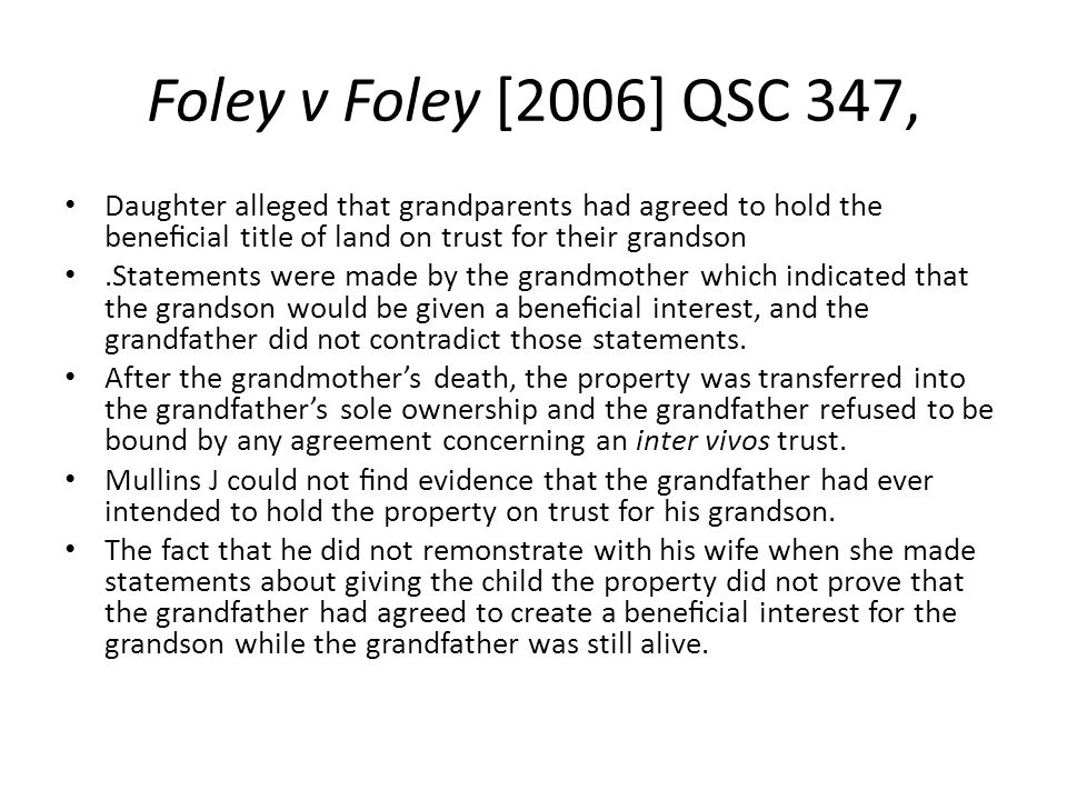 Foley v Foley [2006] QSC 347, Daughter alleged that grandparents had agreed to hold the beneficial title of land on trust for their grandson.