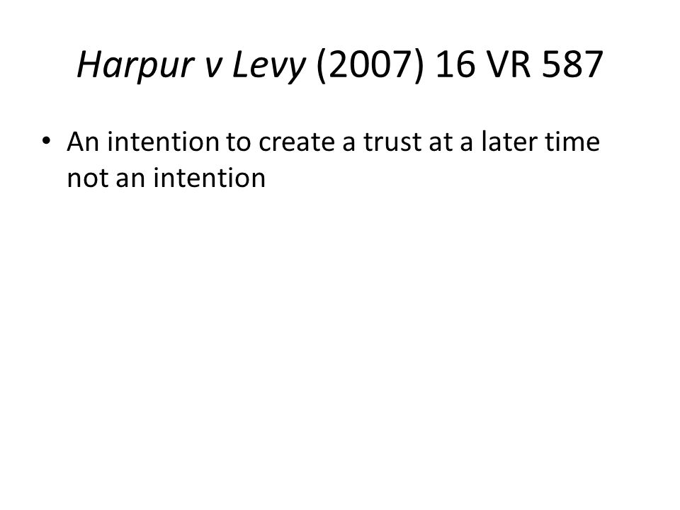 Harpur v Levy (2007) 16 VR 587 An intention to create a trust at a later time not an intention