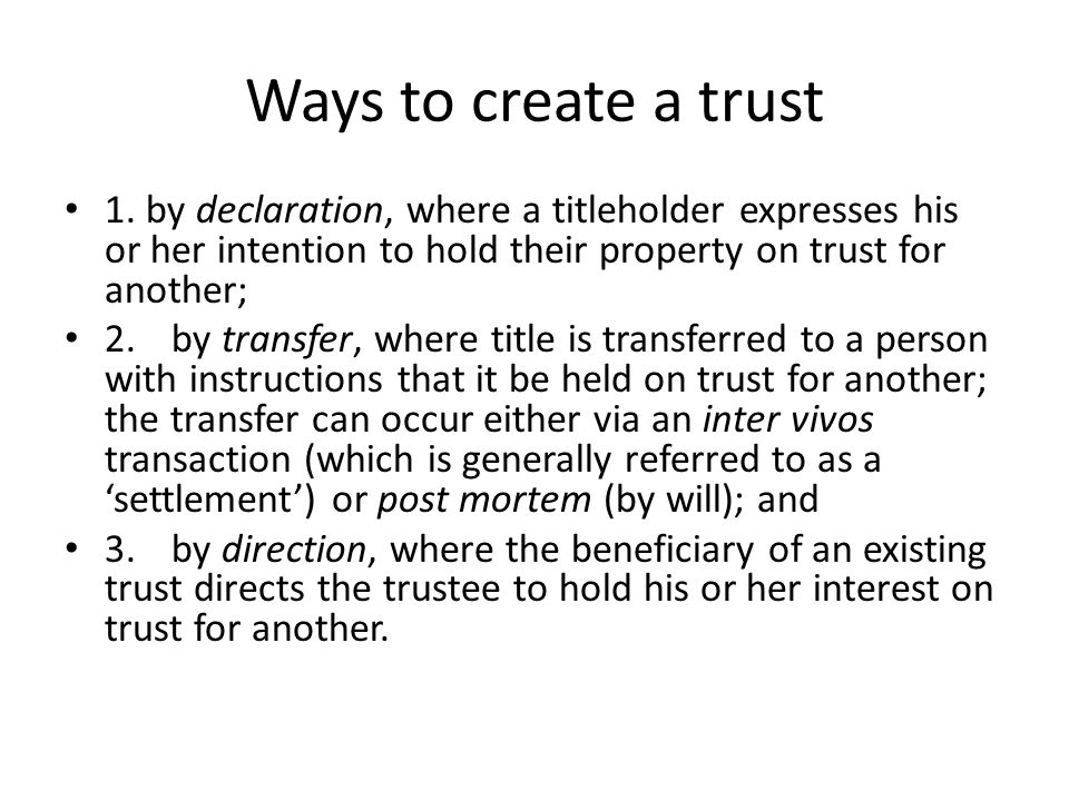 Ways to create a trust 1. by declaration, where a titleholder expresses his or her intention to hold their property on trust for another;