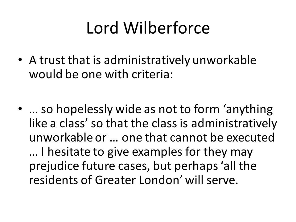Lord Wilberforce A trust that is administratively unworkable would be one with criteria: