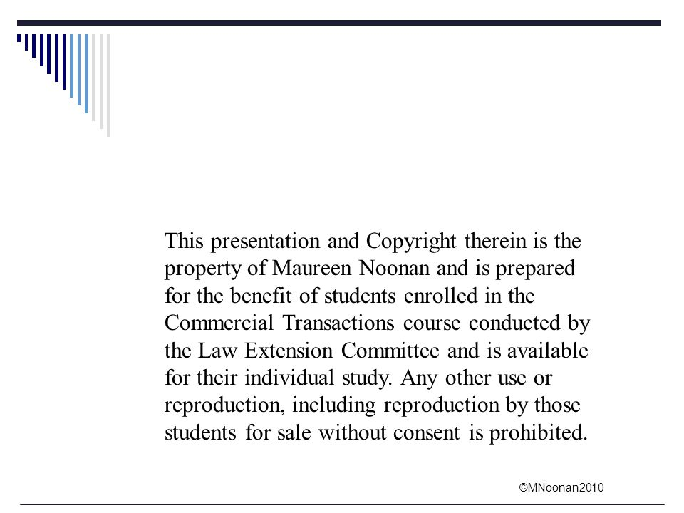 This presentation and Copyright therein is the property of Maureen Noonan and is prepared for the benefit of students enrolled in the Commercial Transactions course conducted by the Law Extension Committee and is available for their individual study.