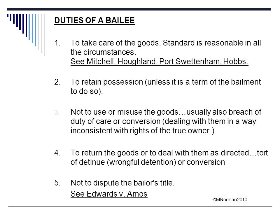 DUTIES OF A BAILEE 1. To take care of the goods. Standard is reasonable in all the circumstances. See Mitchell, Houghland, Port Swettenham, Hobbs.