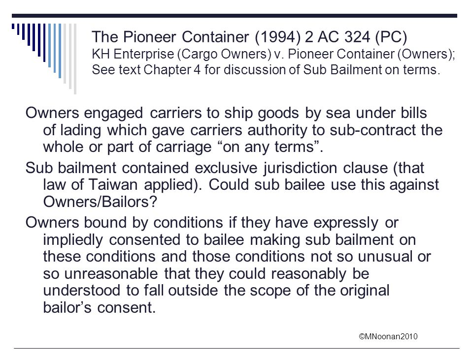 The Pioneer Container (1994) 2 AC 324 (PC) KH Enterprise (Cargo Owners) v. Pioneer Container (Owners); See text Chapter 4 for discussion of Sub Bailment on terms.
