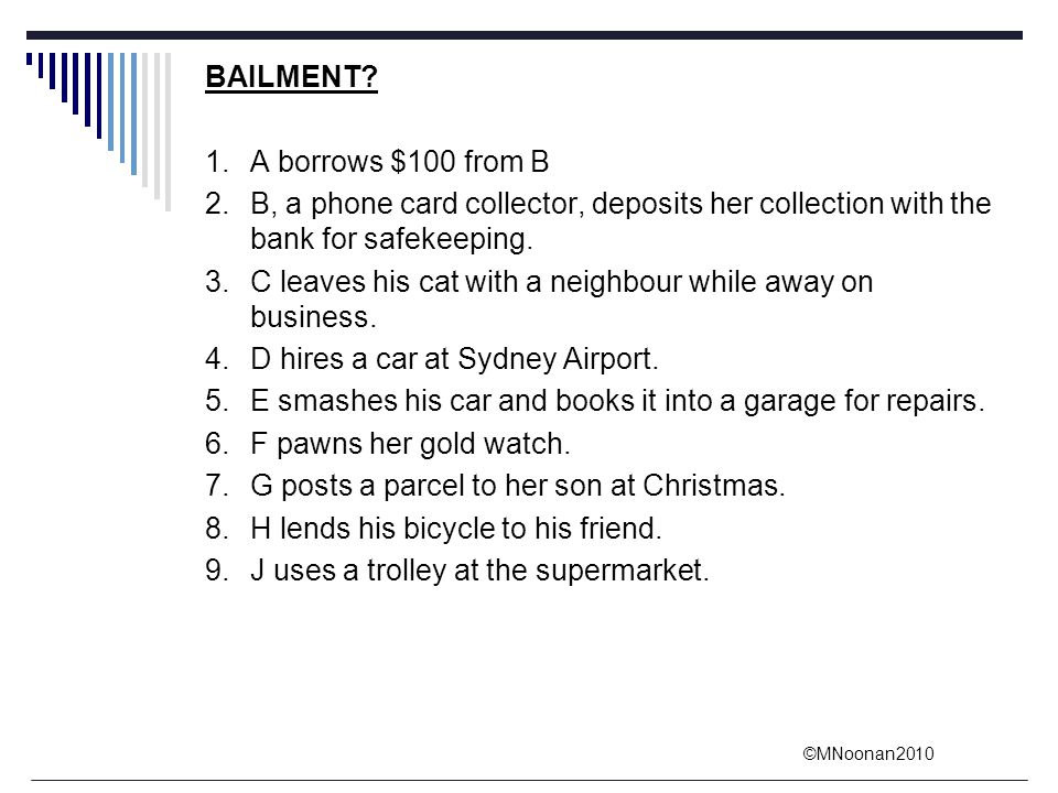 BAILMENT 1. A borrows $100 from B. 2. B, a phone card collector, deposits her collection with the bank for safekeeping.