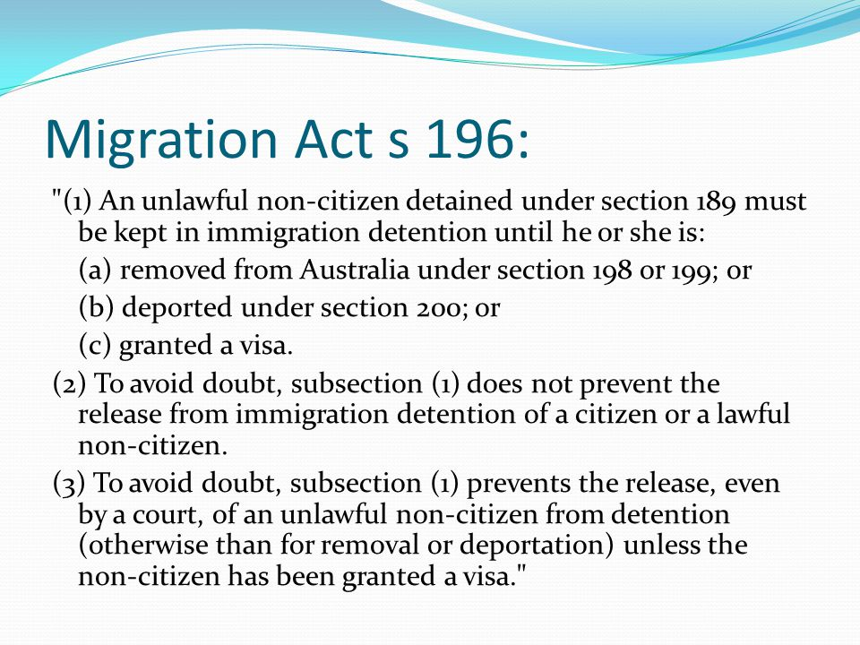 Migration Act s 196: (1) An unlawful non-citizen detained under section 189 must be kept in immigration detention until he or she is: