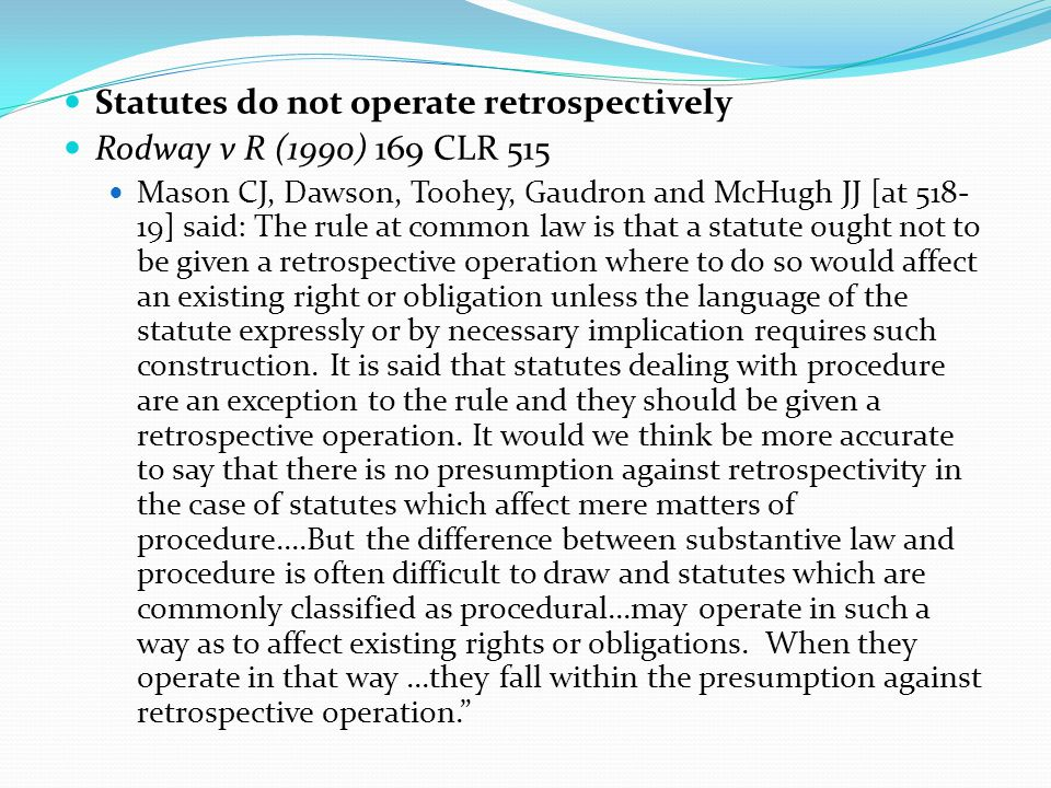 Statutes do not operate retrospectively Rodway v R (1990) 169 CLR 515