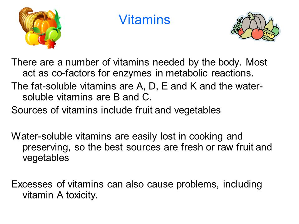 Vitamins There are a number of vitamins needed by the body. Most act as co-factors for enzymes in metabolic reactions.