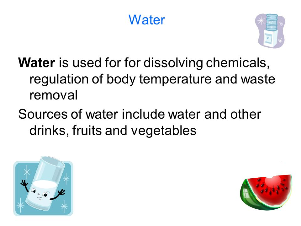 Water Water is used for for dissolving chemicals, regulation of body temperature and waste removal.