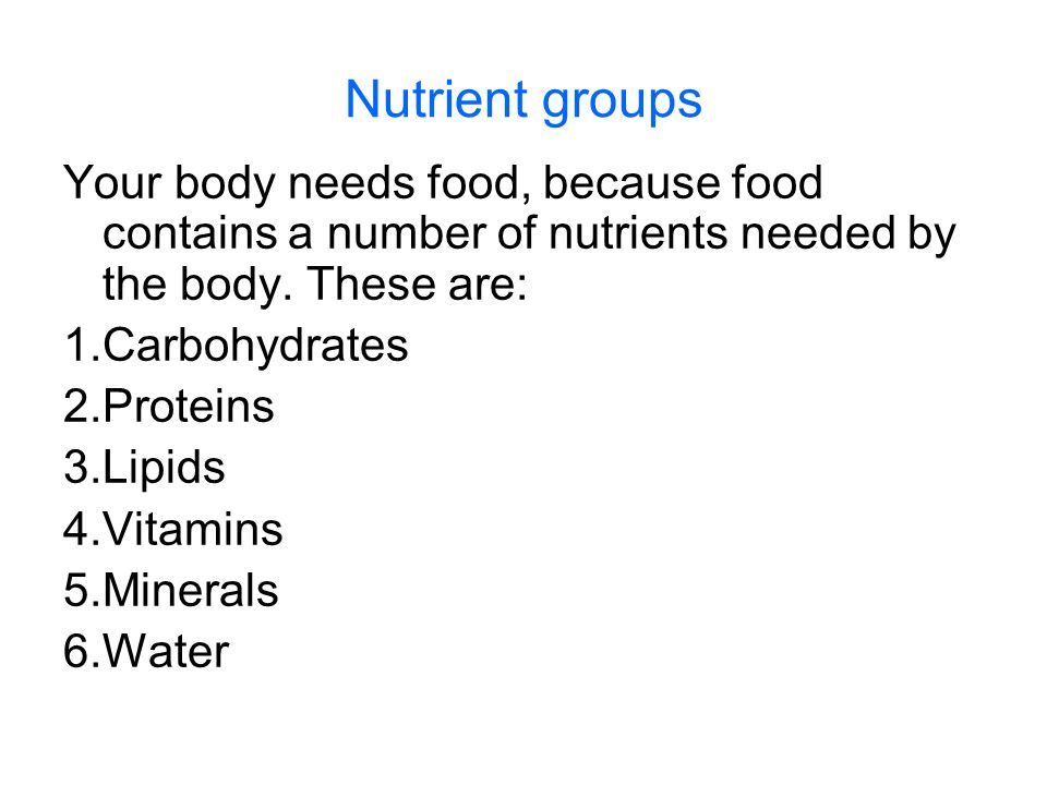 Nutrient groups Your body needs food, because food contains a number of nutrients needed by the body. These are: