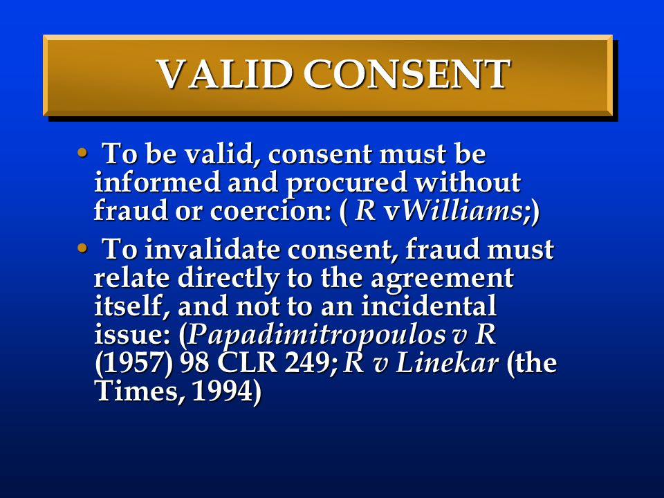 VALID CONSENT To be valid, consent must be informed and procured without fraud or coercion: ( R vWilliams;)