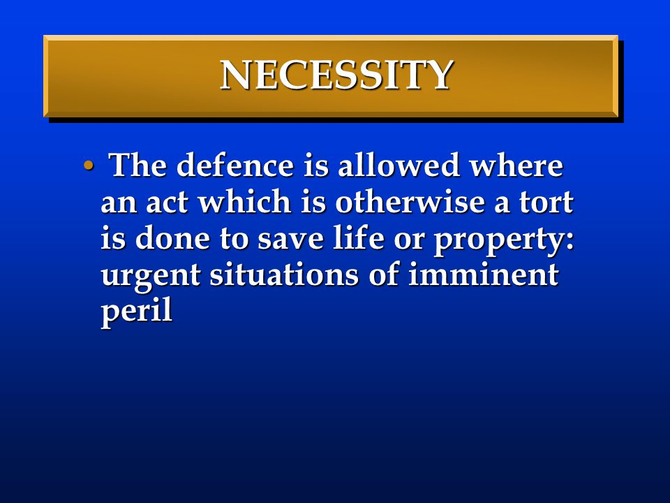 NECESSITY The defence is allowed where an act which is otherwise a tort is done to save life or property: urgent situations of imminent peril.
