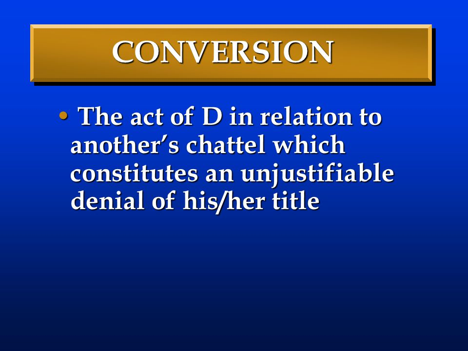 CONVERSION The act of D in relation to another's chattel which constitutes an unjustifiable denial of his/her title.
