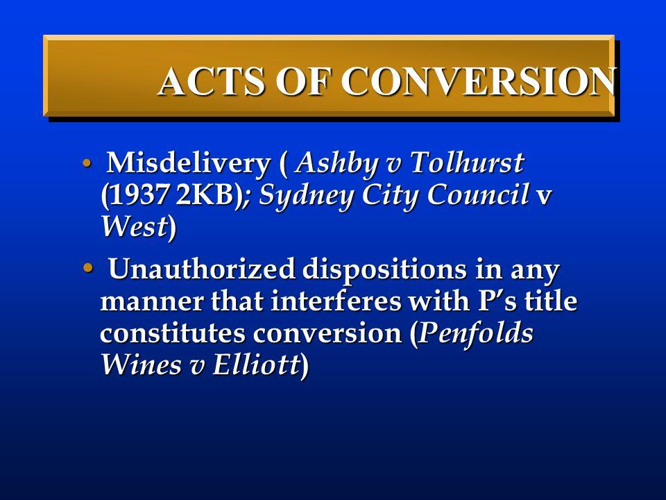 ACTS OF CONVERSION Misdelivery ( Ashby v Tolhurst (1937 2KB); Sydney City Council v West)