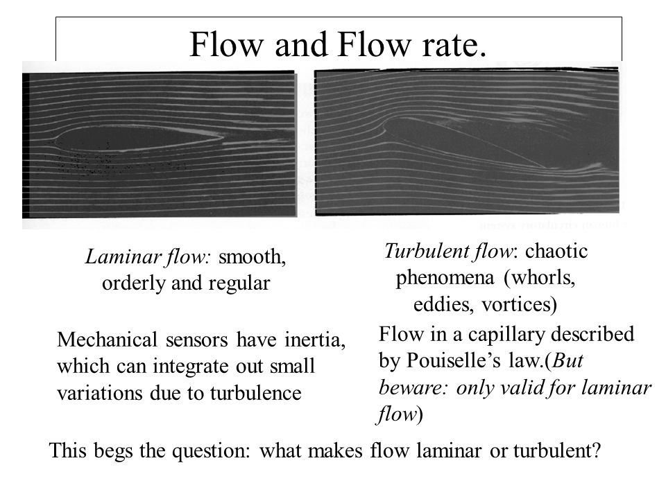 Flow and Flow rate. Turbulent flow: chaotic phenomena (whorls, eddies, vortices) Laminar flow: smooth, orderly and regular.