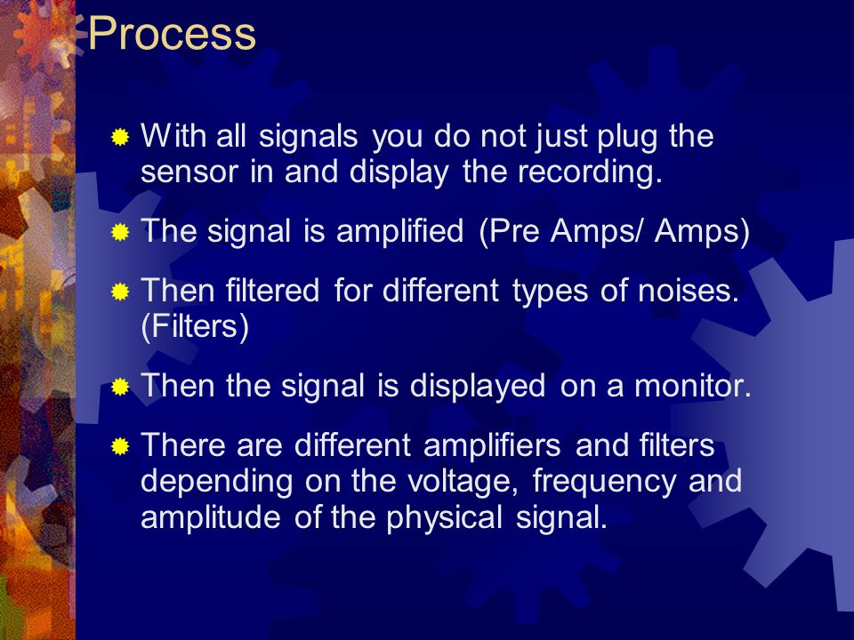 Process With all signals you do not just plug the sensor in and display the recording. The signal is amplified (Pre Amps/ Amps)