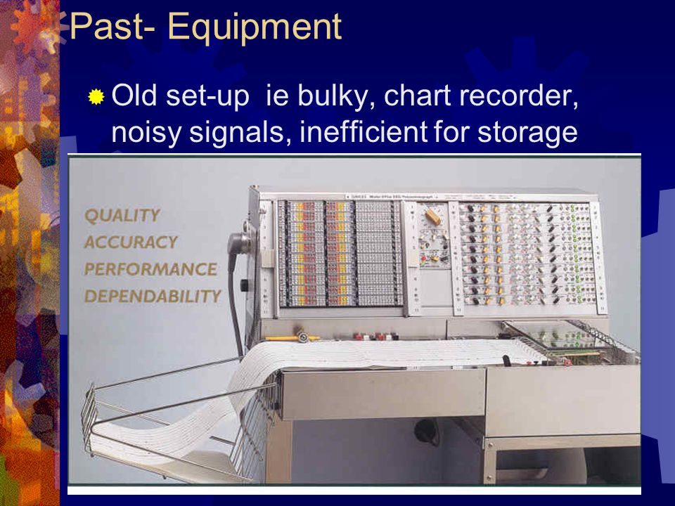 Past- Equipment Old set-up ie bulky, chart recorder, noisy signals, inefficient for storage