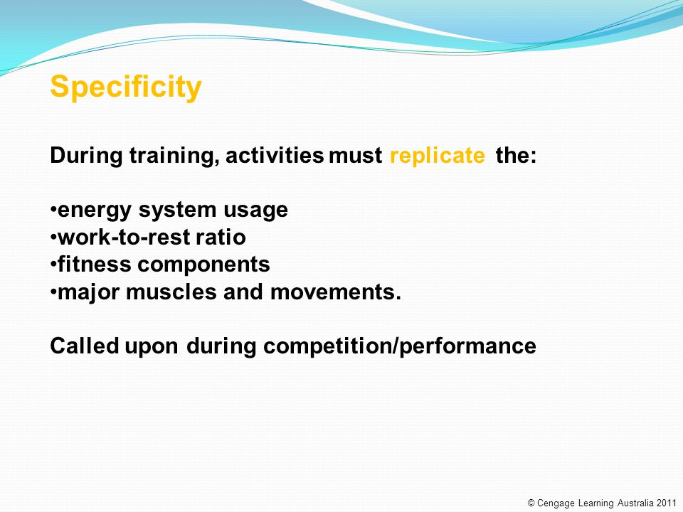 Specificity During training, activities must replicate the: