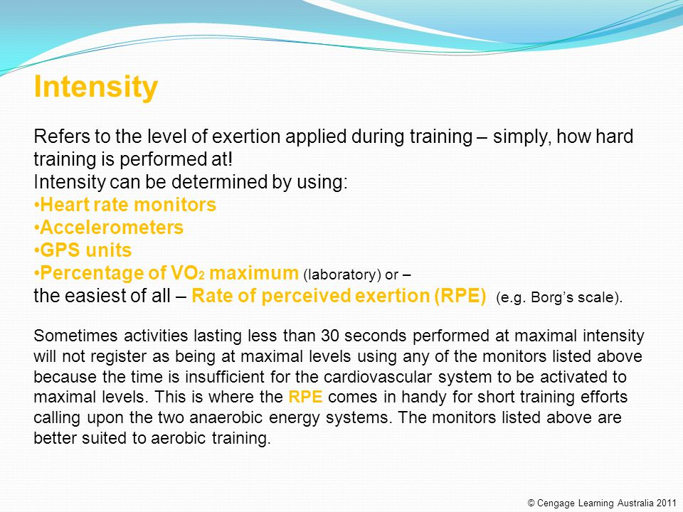 Intensity Refers to the level of exertion applied during training – simply, how hard training is performed at!
