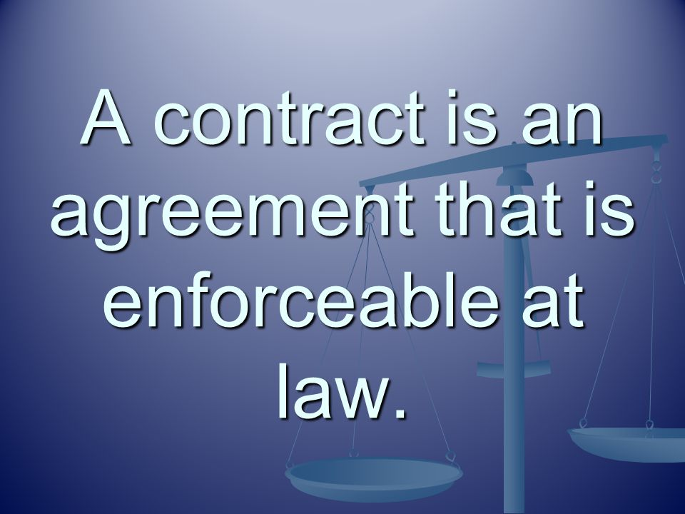 A contract is an agreement that is enforceable at law.
