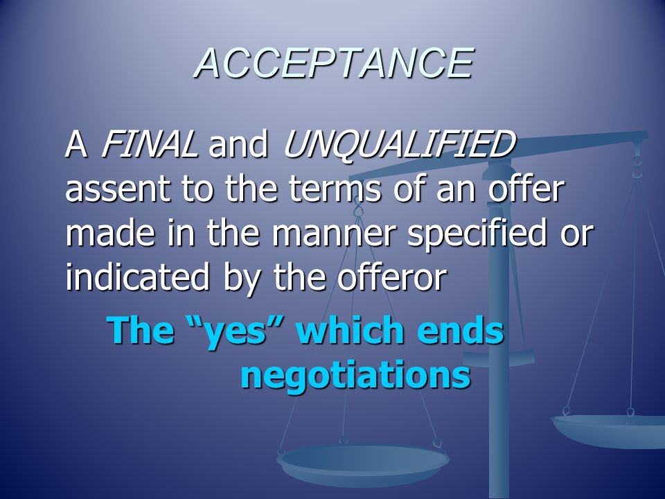 ACCEPTANCE A FINAL and UNQUALIFIED assent to the terms of an offer made in the manner specified or indicated by the offeror.