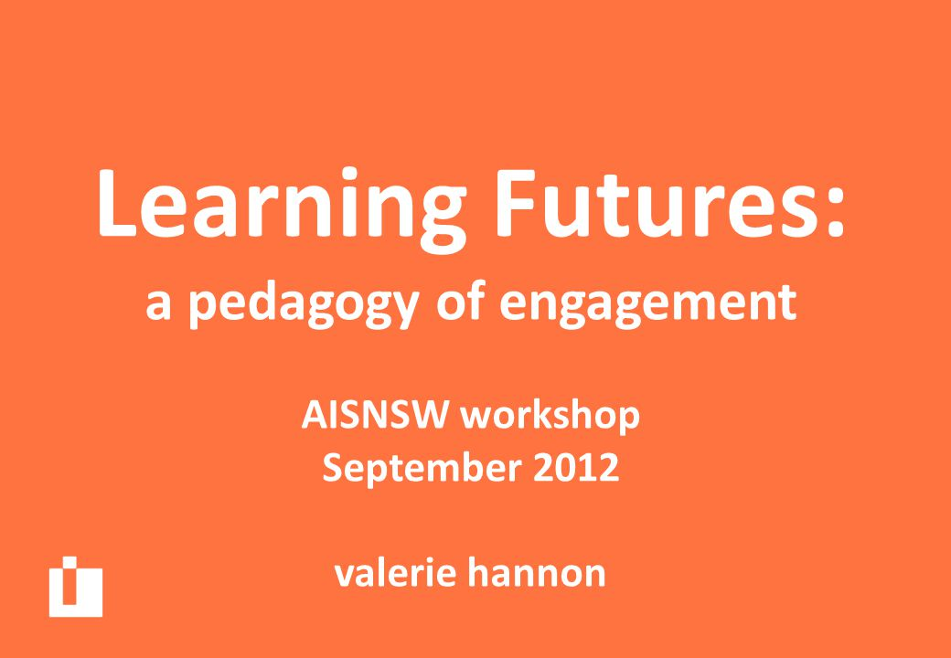 Learning Futures: a pedagogy of engagement AISNSW workshop September 2012 valerie hannon