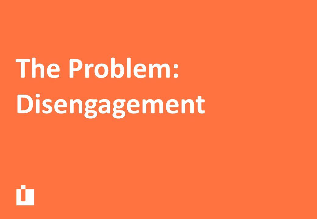 The Problem: Disengagement