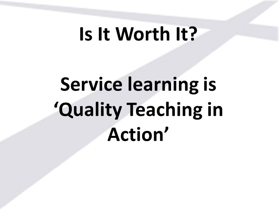 Is It Worth It Service learning is 'Quality Teaching in Action'
