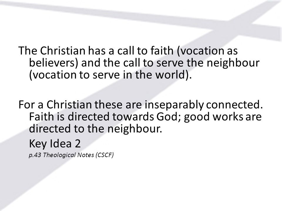 The Christian has a call to faith (vocation as believers) and the call to serve the neighbour (vocation to serve in the world).