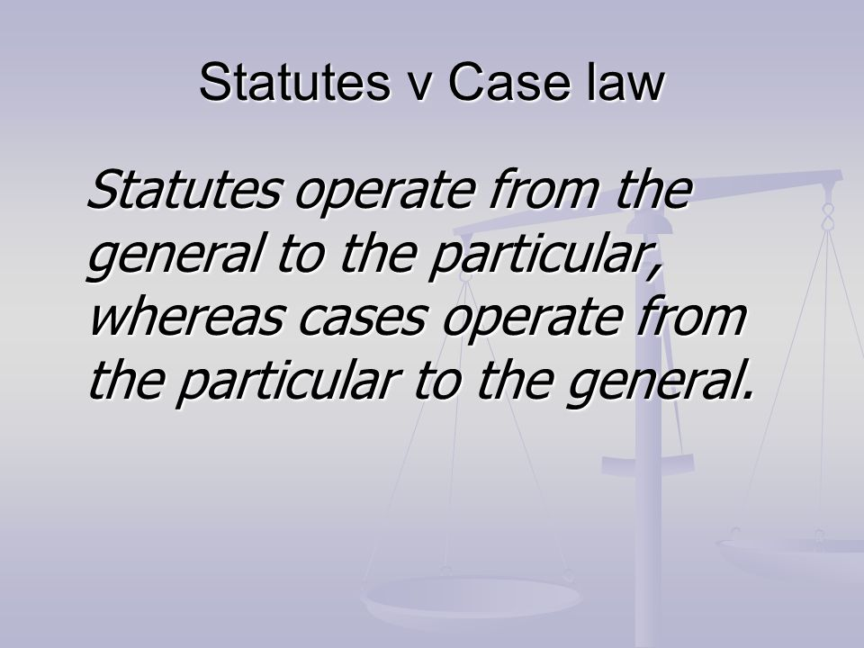 Statutes v Case law Statutes operate from the general to the particular, whereas cases operate from the particular to the general.