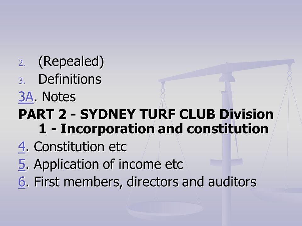 (Repealed) Definitions. 3A. Notes. PART 2 - SYDNEY TURF CLUB Division 1 - Incorporation and constitution.