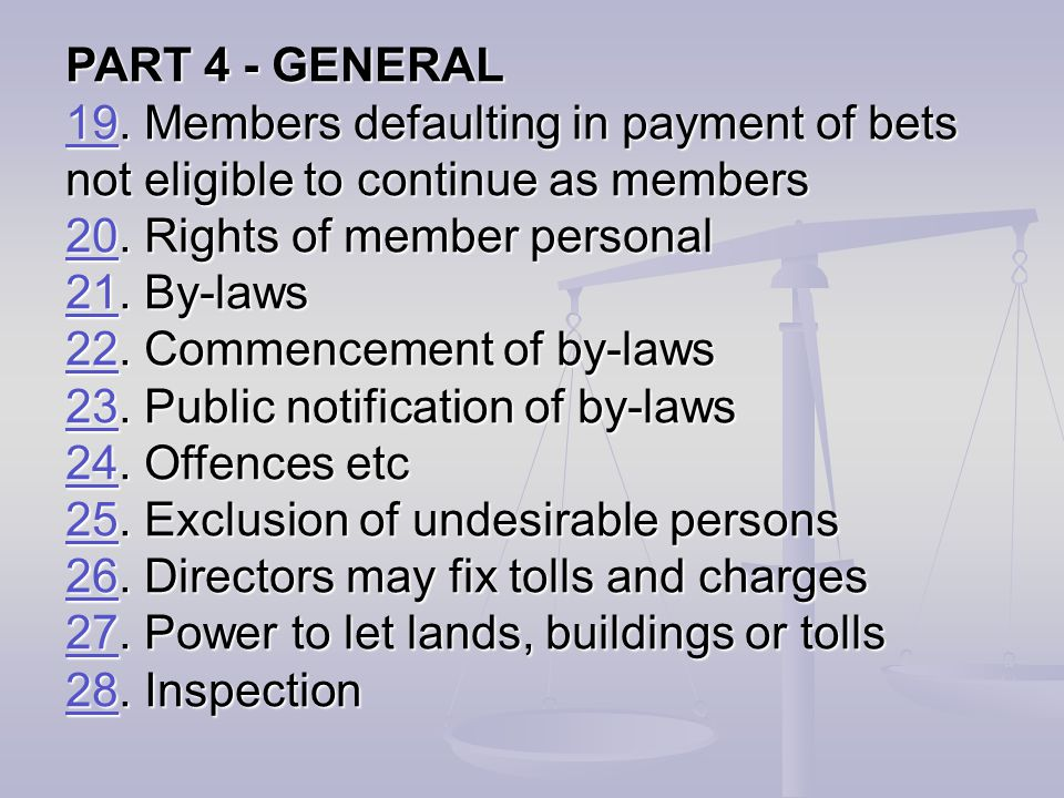 PART 4 - GENERAL 19. Members defaulting in payment of bets not eligible to continue as members. 20. Rights of member personal.