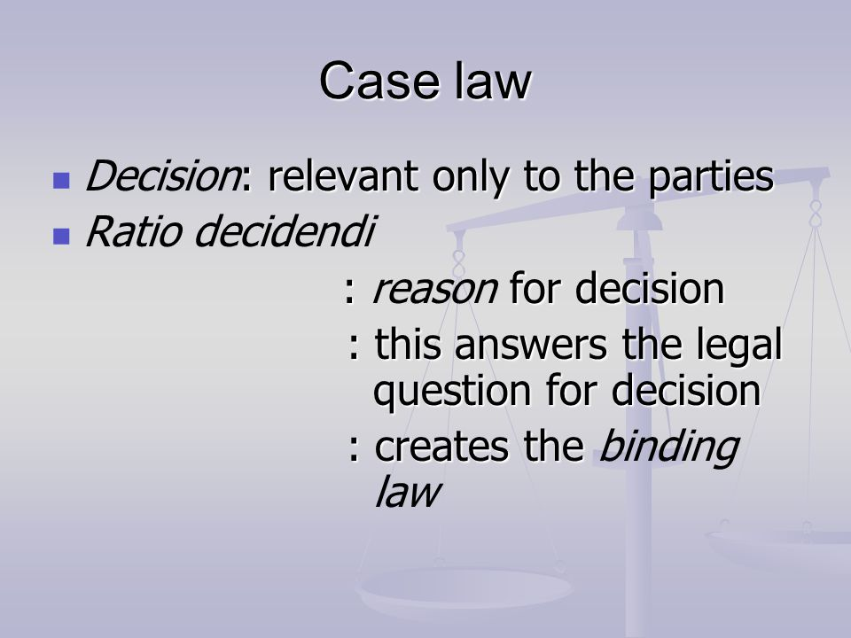 Case law Decision: relevant only to the parties Ratio decidendi