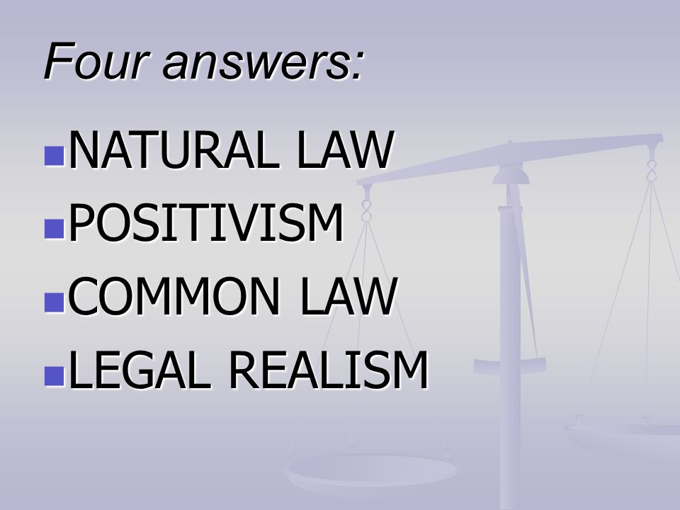Four answers: NATURAL LAW POSITIVISM COMMON LAW LEGAL REALISM