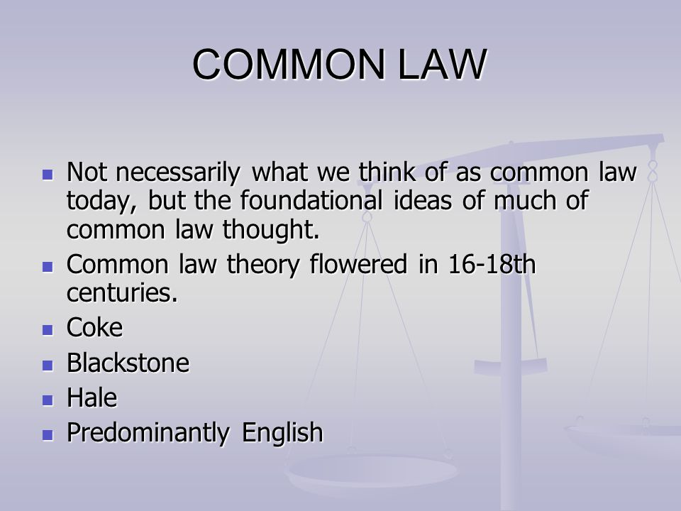 COMMON LAW Not necessarily what we think of as common law today, but the foundational ideas of much of common law thought.