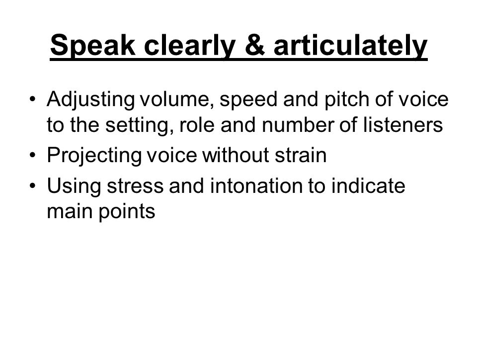 Speak clearly & articulately