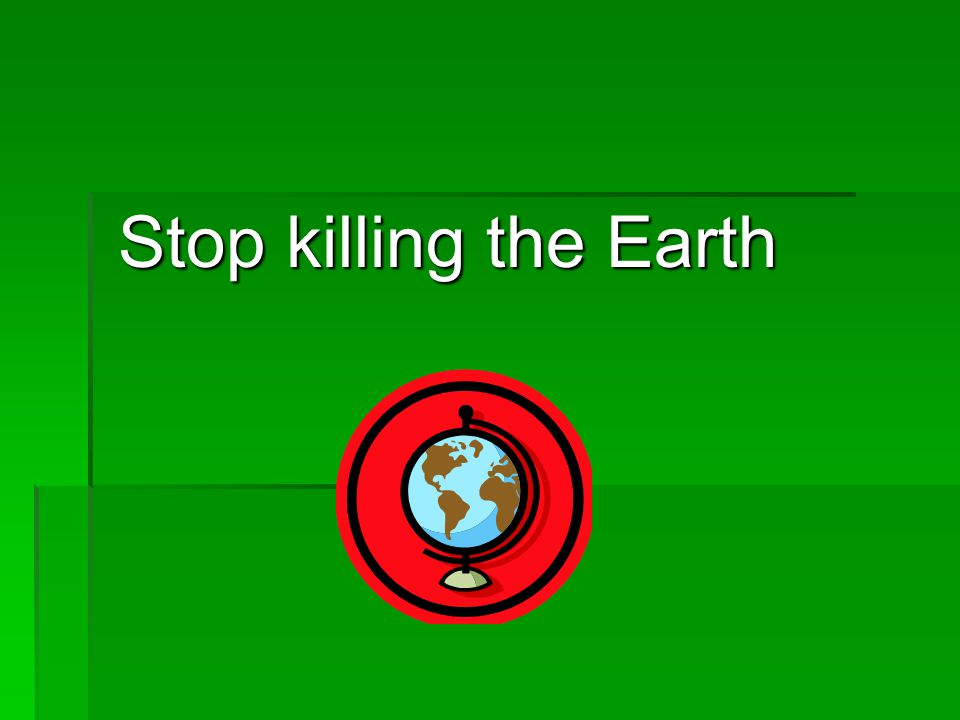 Stop killing the Earth