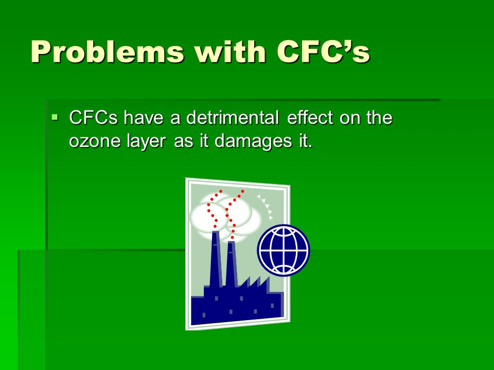 Problems with CFC's CFCs have a detrimental effect on the ozone layer as it damages it.