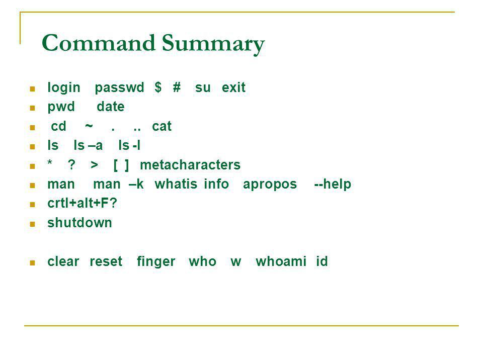 Command Summary login passwd $ # su exit pwd date cd ~ . .. cat