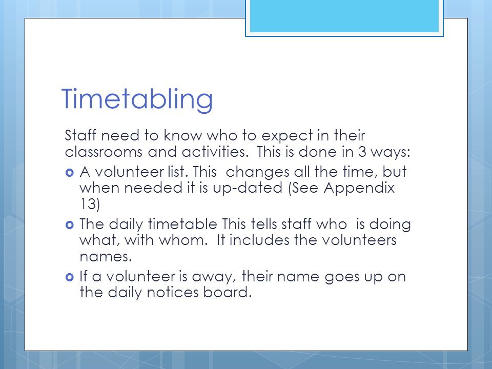 Timetabling Staff need to know who to expect in their classrooms and activities. This is done in 3 ways: