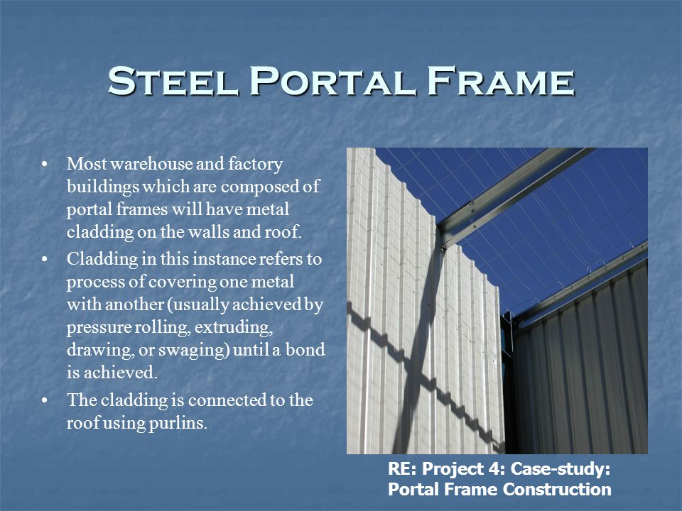 Steel Portal Frame Most warehouse and factory buildings which are composed of portal frames will have metal cladding on the walls and roof.
