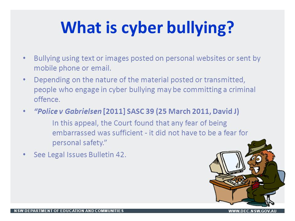 What is cyber bullying Bullying using text or images posted on personal websites or sent by mobile phone or email.