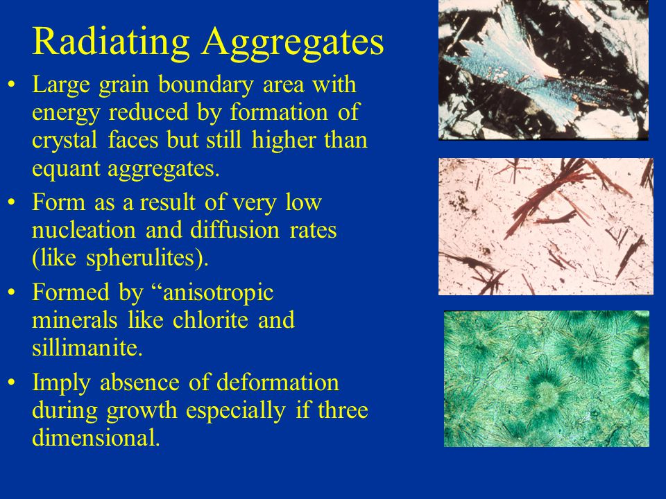 Radiating Aggregates Large grain boundary area with energy reduced by formation of crystal faces but still higher than equant aggregates.