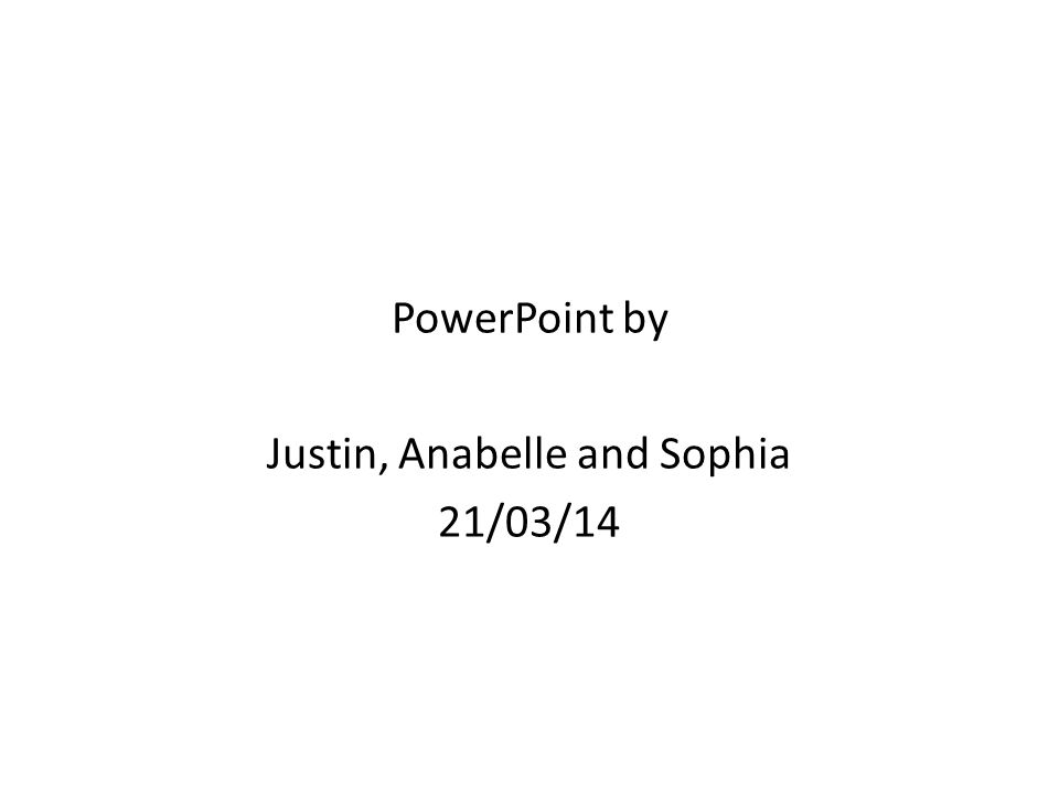 PowerPoint by Justin, Anabelle and Sophia 21/03/14