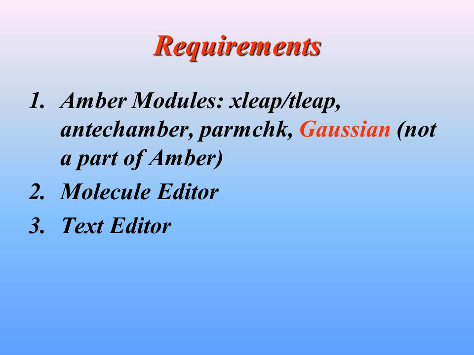 Requirements Amber Modules: xleap/tleap, antechamber, parmchk, Gaussian (not a part of Amber) Molecule Editor.