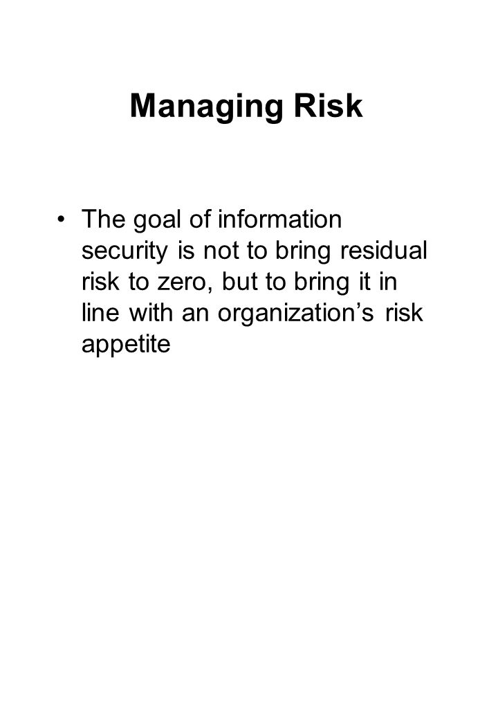 Managing Risk The goal of information security is not to bring residual risk to zero, but to bring it in line with an organization's risk appetite.