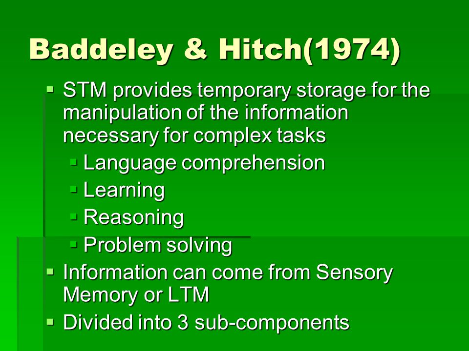 Baddeley & Hitch(1974) STM provides temporary storage for the manipulation of the information necessary for complex tasks.