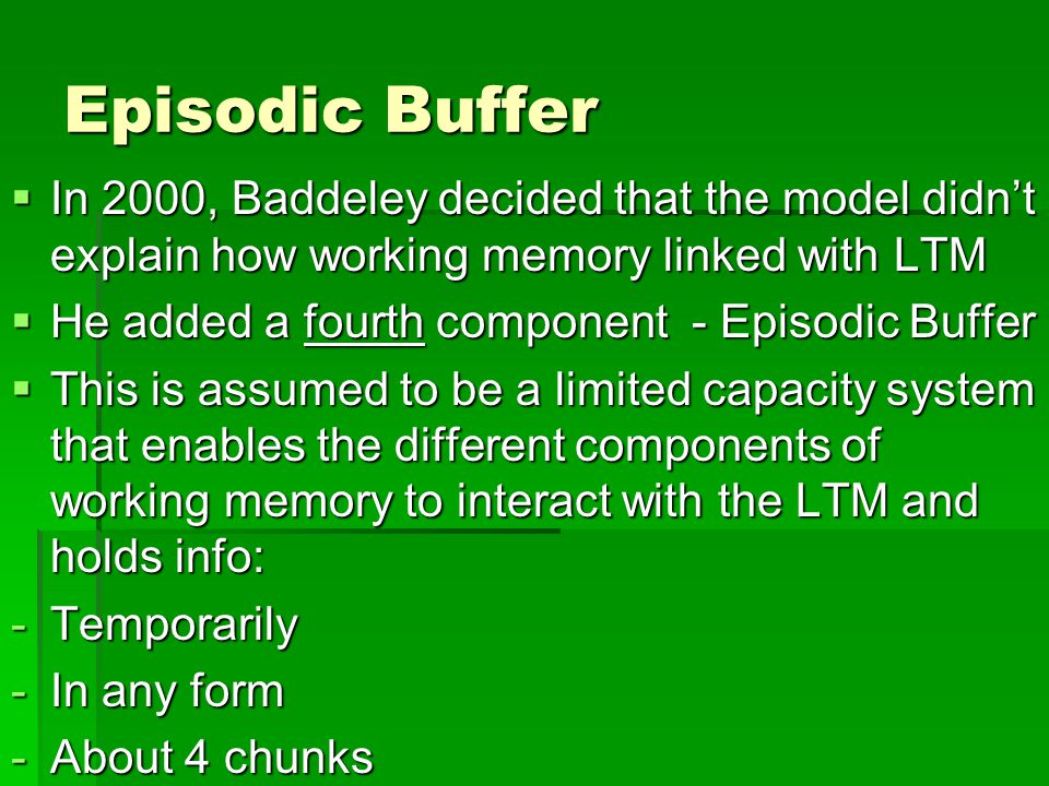 Episodic Buffer In 2000, Baddeley decided that the model didn't explain how working memory linked with LTM.